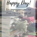 Oh Happy Day! Encouragement for Making the Most of Today