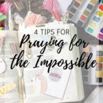 4 Tips for Praying for the Impossible