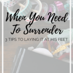When You Need To Surrender | 3 Tips To Laying It At His Feet